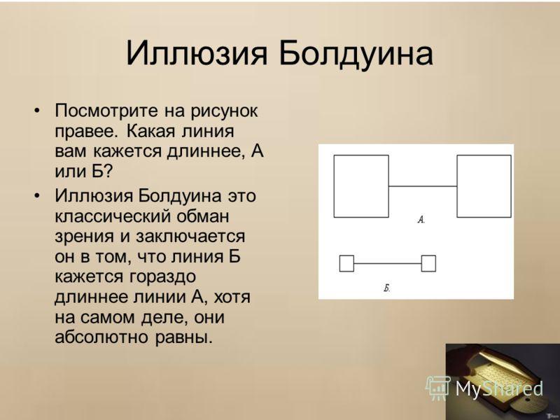 Иллюзия Болдуина Посмотрите на рисунок правее. Какая линия вам кажется длиннее, А или Б? Иллюзия Болдуина это классический обман зрения и заключается он в том, что линия Б кажется гораздо длиннее линии А, хотя на самом деле, они абсолютно равны.
