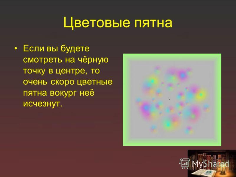 Цветовые пятна Если вы будете смотреть на чёрную точку в центре, то очень скоро цветные пятна вокург неё исчезнут.