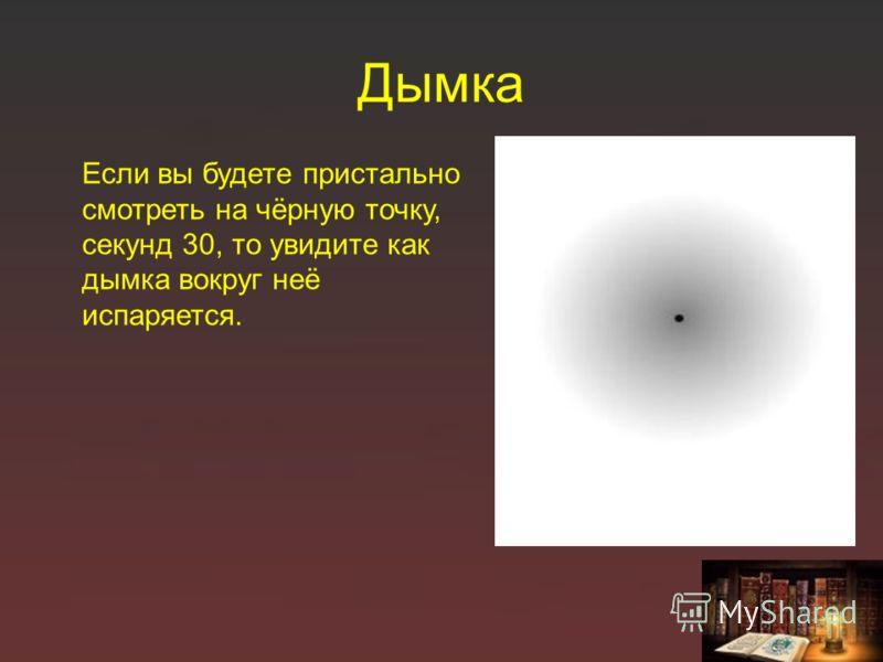 Дымка Если вы будете пристально смотреть на чёрную точку, секунд 30, то увидите как дымка вокруг неё испаряется.