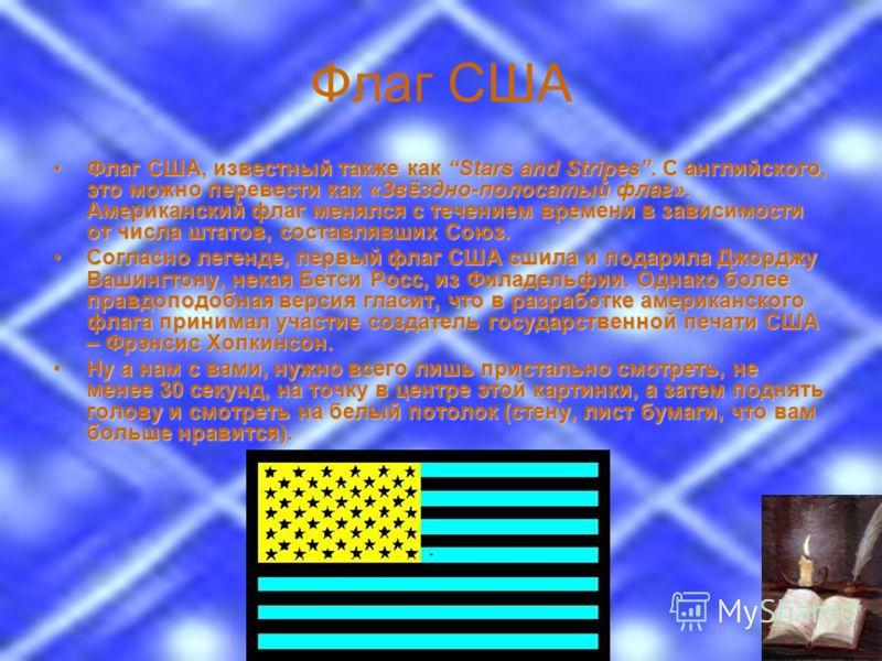 Флаг США Флаг США, известный также как Stars and Stripes. С английского, это можно перевести как «Звёздно-полосатый флаг». Американский флаг менялся с течением времени в зависимости от числа штатов, составлявших Союз.Флаг США, известный также как Sta