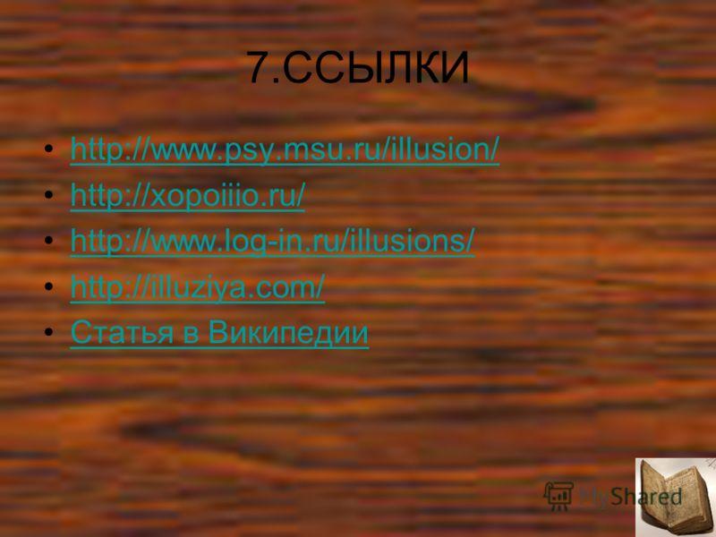 7.ССЫЛКИ http://www.psy.msu.ru/illusion/ http://xopoiiio.ru/ http://www.log-in.ru/illusions/ http://illuziya.com/ Статья в Википедии