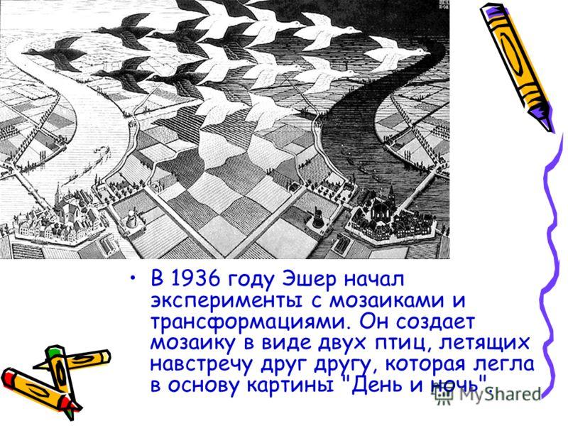 В 1936 году Эшер начал эксперименты с мозаиками и трансформациями. Он создает мозаику в виде двух птиц, летящих навстречу друг другу, которая легла в основу картины День и ночь.