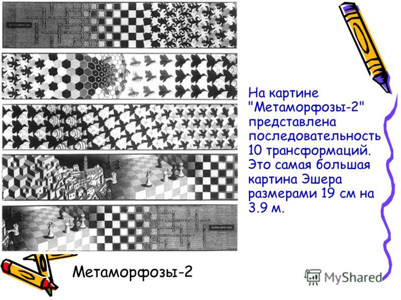 На картине Метаморфозы-2 представлена последовательность 10 трансформаций. Это самая большая картина Эшера размерами 19 см на 3.9 м. Метаморфозы-2