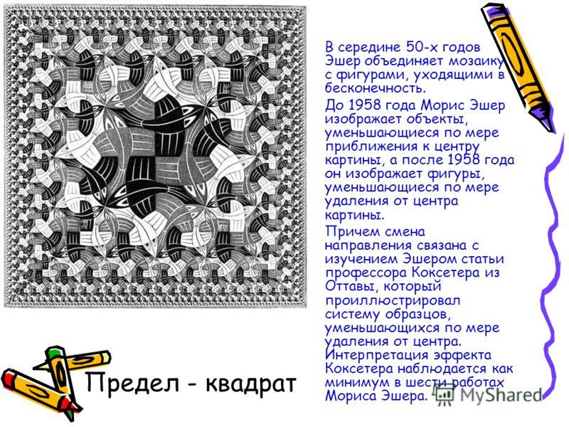Предел - квадрат В середине 50-х годов Эшер объединяет мозаику с фигурами, уходящими в бесконечность. До 1958 года Морис Эшер изображает объекты, уменьшающиеся по мере приближения к центру картины, а после 1958 года он изображает фигуры, уменьшающиес
