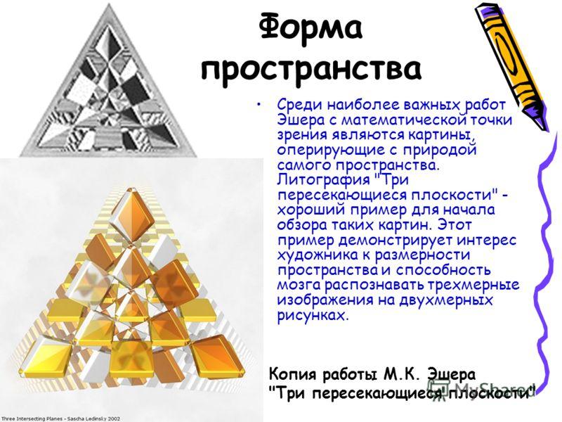 Форма пространства Среди наиболее важных работ Эшера с математической точки зрения являются картины, оперирующие с природой самого пространства. Литография