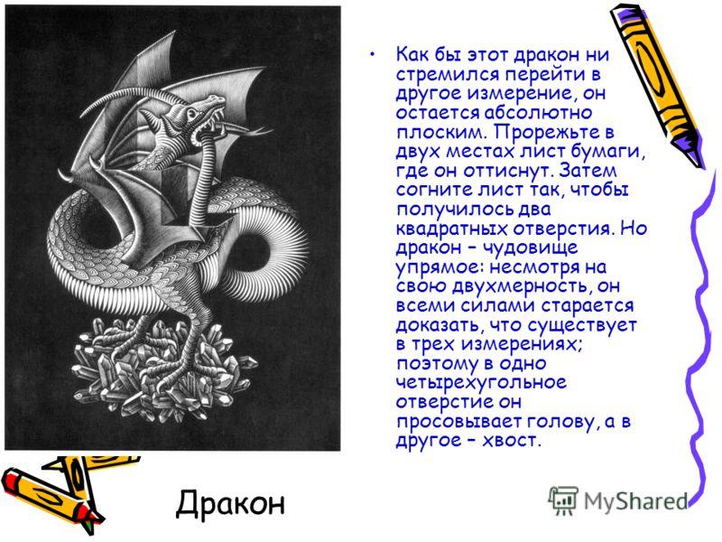 Дракон Как бы этот дракон ни стремился перейти в другое измерение, он остается абсолютно плоским. Прорежьте в двух местах лист бумаги, где он оттиснут. Затем согните лист так, чтобы получилось два квадратных отверстия. Но дракон – чудовище упрямое: н