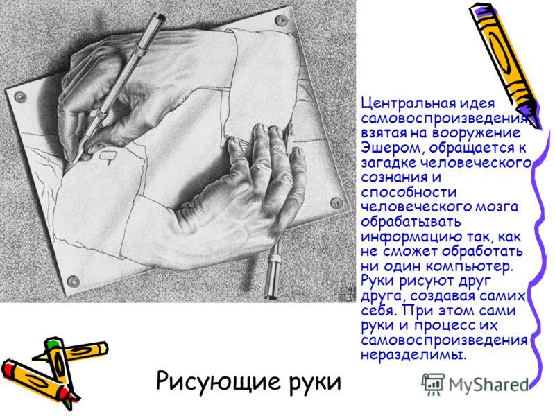 Рисующие руки Центральная идея самовоспроизведения, взятая на вооружение Эшером, обращается к загадке человеческого сознания и способности человеческого мозга обрабатывать информацию так, как не сможет обработать ни один компьютер. Руки рисуют друг д