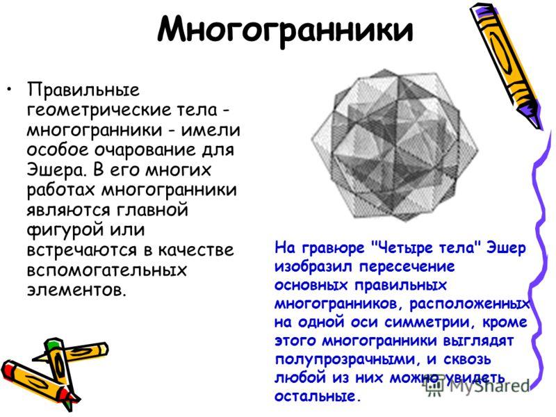 Многогранники Правильные геометрические тела - многогранники - имели особое очарование для Эшера. В его многих работах многогранники являются главной фигурой или встречаются в качестве вспомогательных элементов. На гравюре