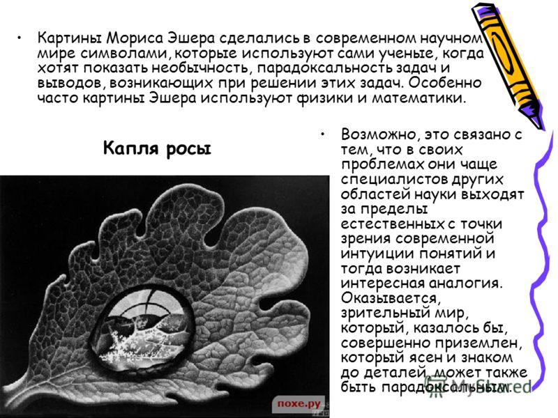Капля росы Картины Мориса Эшера сделались в современном научном мире символами, которые используют сами ученые, когда хотят показать необычность, парадоксальность задач и выводов, возникающих при решении этих задач. Особенно часто картины Эшера испол