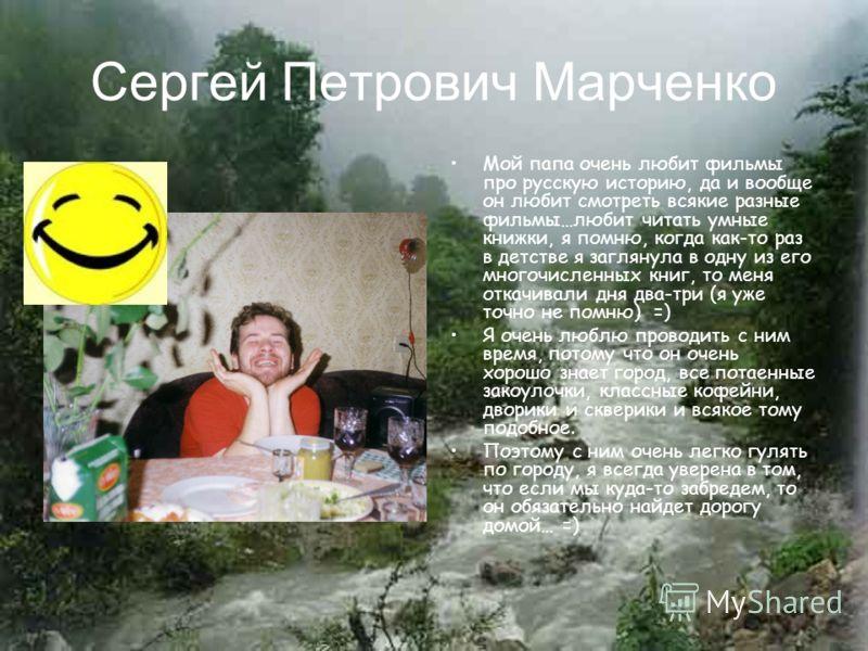 Сергей Петрович Марченко Мой папа очень любит фильмы про русскую историю, да и вообще он любит смотреть всякие разные фильмы…любит читать умные книжки, я помню, когда как-то раз в детстве я заглянула в одну из его многочисленных книг, то меня откачив