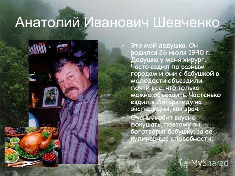 Анатолий Иванович Шевченко Это мой дедушка. Он родился 26 июля 1940 г. Дедушка у меня хирург. Часто ездил по разным городам и они с бабушкой в молодости объездили почти все, что только можно объездить. Частенько ездил в Антарктиду на экспедиции, как