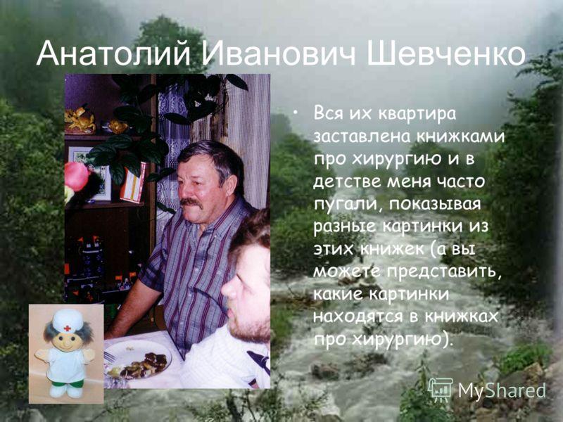Анатолий Иванович Шевченко Вся их квартира заставлена книжками про хирургию и в детстве меня часто пугали, показывая разные картинки из этих книжек (а вы можете представить, какие картинки находятся в книжках про хирургию).