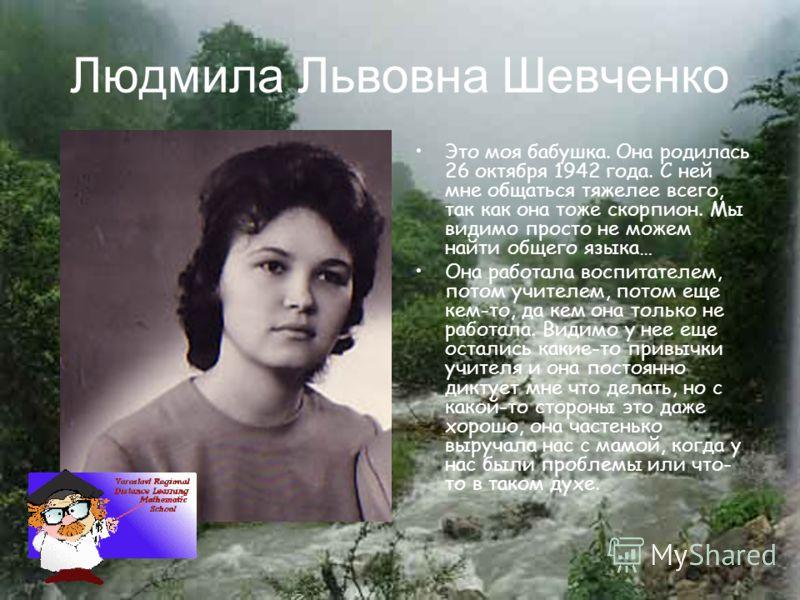 Людмила Львовна Шевченко Это моя бабушка. Она родилась 26 октября 1942 года. С ней мне общаться тяжелее всего, так как она тоже скорпион. Мы видимо просто не можем найти общего языка… Она работала воспитателем, потом учителем, потом еще кем-то, да ке