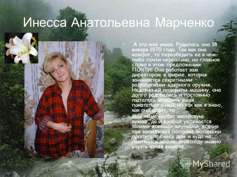 Инесса Анатольевна Марченко А это моя мама. Родилась она 18 января 1970 года. Так как она козерог, то переубедить ее в чем- либо почти нереально, но главное слово в этом предложении ПОЧТИ! Она работает зам директором в фирме, которая занимается секре
