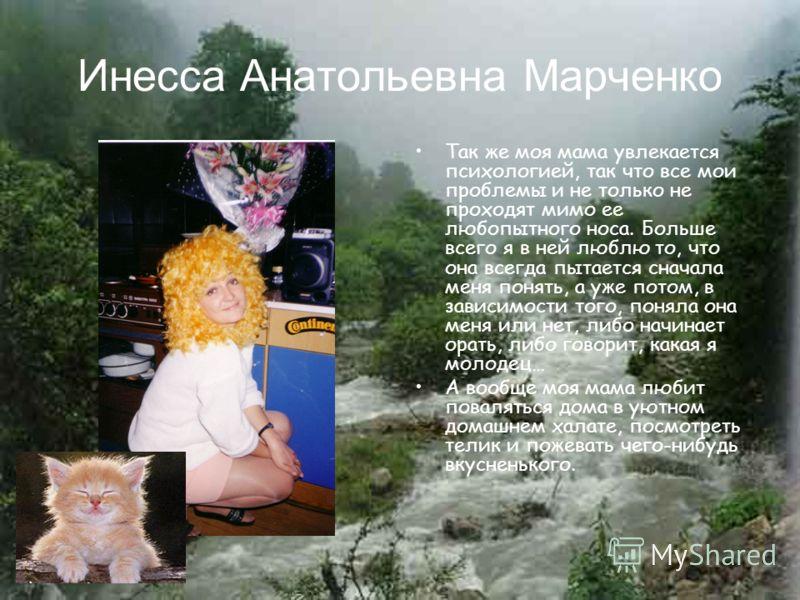 Инесса Анатольевна Марченко Так же моя мама увлекается психологией, так что все мои проблемы и не только не проходят мимо ее любопытного носа. Больше всего я в ней люблю то, что она всегда пытается сначала меня понять, а уже потом, в зависимости того