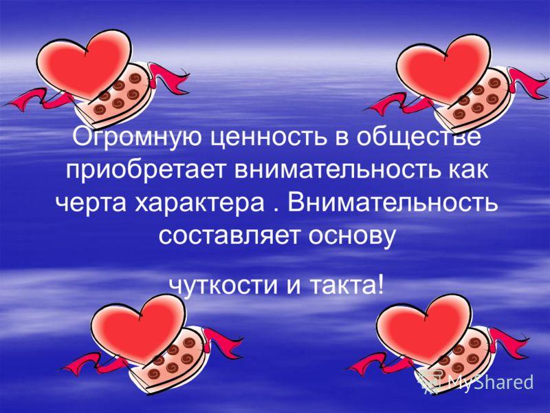 Огромную ценность в обществе приобретает внимательность как черта характера. Внимательность составляет основу чуткости и такта!