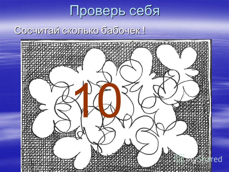 Проверь себя Сосчитай сколько бабочек ! 10
