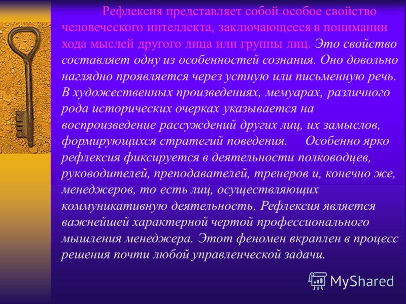 Рефлексия представляет собой особое свойство человеческого интеллекта, заключающееся в понимании хода мыслей другого лица или группы лиц. Это свойство составляет одну из особенностей сознания. Оно довольно наглядно проявляется через устную или письме