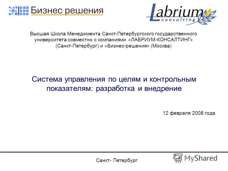Cистема управления по целям и контрольным показателям: разработка и внедрение 12 февраля 2008 года Высшая Школа Менеджмента Санкт-Петербургского государственного университета совместно с компаниями «ЛАБРИУМ-КОНСАЛТИНГ» (Санкт-Петербург) и «Бизнес-реш