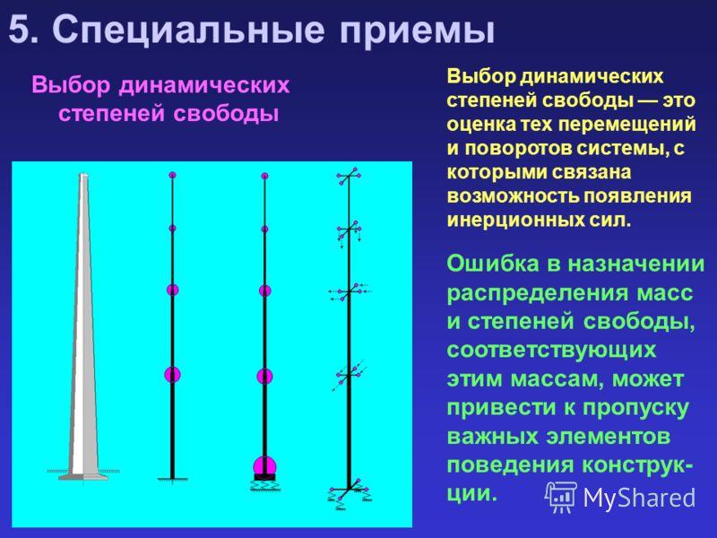 Выбор динамических степеней свободы 5. Специальные приемы Выбор динамических степеней свободы это оценка тех перемещений и поворотов системы, с которыми связана возможность появления инерционных сил. Ошибка в назначении распределения масс и степеней