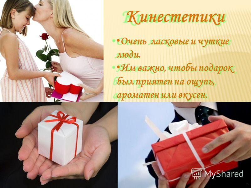 Кинестетики Кинестетики Очень ласковые и чуткие люди. Очень ласковые и чуткие люди. Им важно, чтобы подарок был приятен на ощупь, ароматен или вкусен. Им важно, чтобы подарок был приятен на ощупь, ароматен или вкусен.