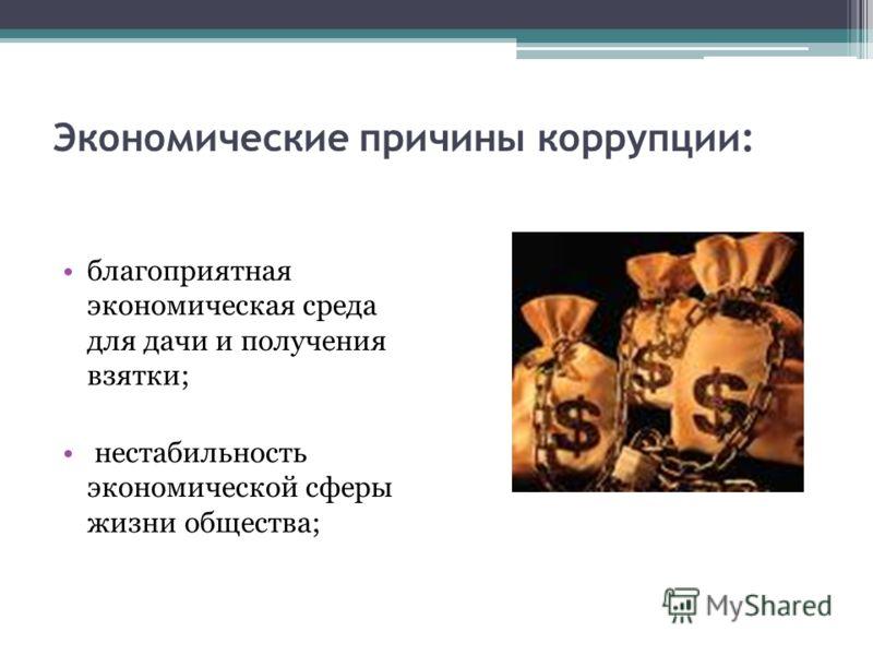 Экономические причины коррупции: благоприятная экономическая среда для дачи и получения взятки; нестабильность экономической сферы жизни общества;