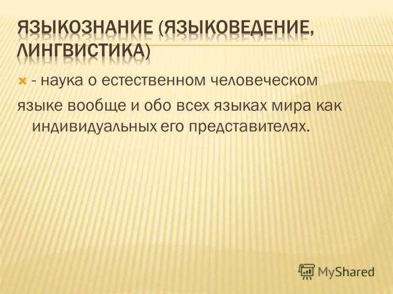 - наука о естественном человеческом языке вообще и обо всех языках мира как индивидуальных его представителях.