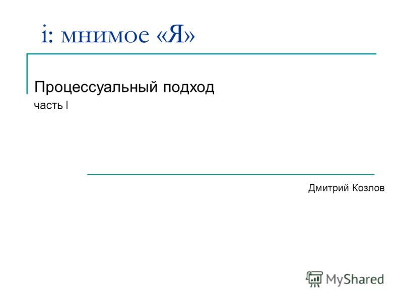 i: мнимое «Я» Процессуальный подход часть I Дмитрий Козлов
