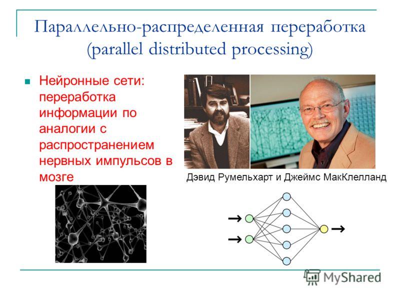 Параллельно-распределенная переработка (parallel distributed processing) Нейронные сети: переработка информации по аналогии с распространением нервных импульсов в мозге Дэвид Румельхарт и Джеймс МакКлелланд