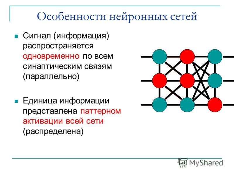Особенности нейронных сетей Сигнал (информация) распространяется одновременно по всем синаптическим связям (параллельно) Единица информации представлена паттерном активации всей сети (распределена)