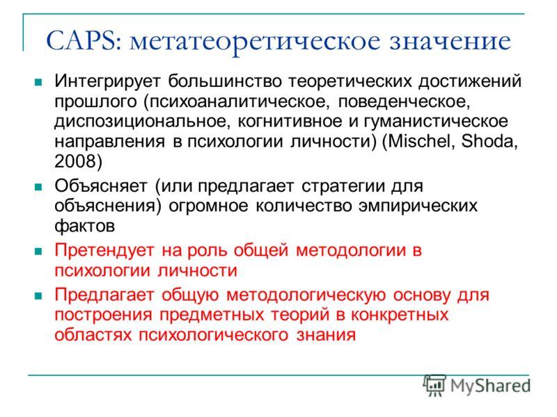 CAPS: метатеоретическое значение Интегрирует большинство теоретических достижений прошлого (психоаналитическое, поведенческое, диспозициональное, когнитивное и гуманистическое направления в психологии личности) (Mischel, Shoda, 2008) Объясняет (или п