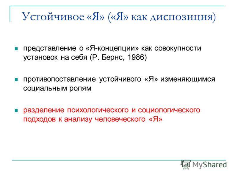 Устойчивое «Я» («Я» как диспозиция) представление о «Я-концепции» как совокупности установок на себя (Р. Бернс, 1986) противопоставление устойчивого «Я» изменяющимся социальным ролям разделение психологического и социологического подходов к анализу ч