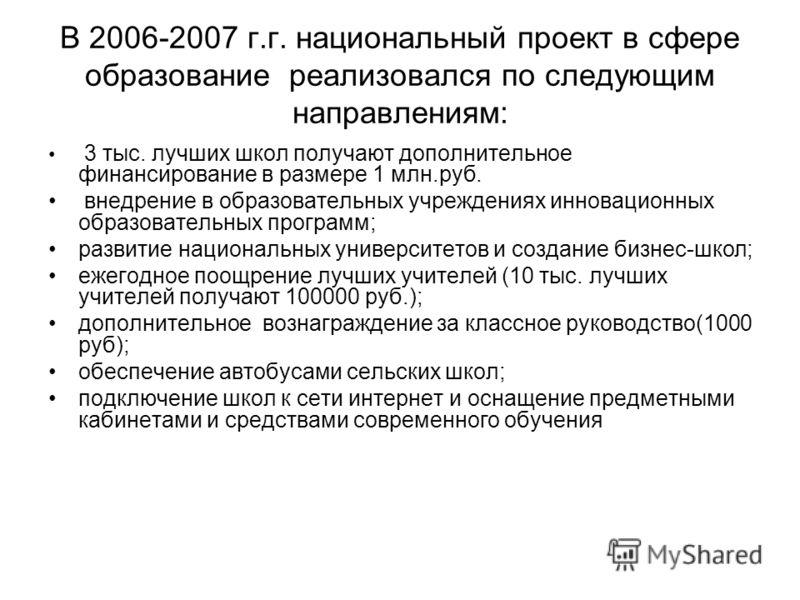 В 2006-2007 г.г. национальный проект в сфере образование реализовался по следующим направлениям: 3 тыс. лучших школ получают дополнительное финансирование в размере 1 млн.руб. внедрение в образовательных учреждениях инновационных образовательных прог