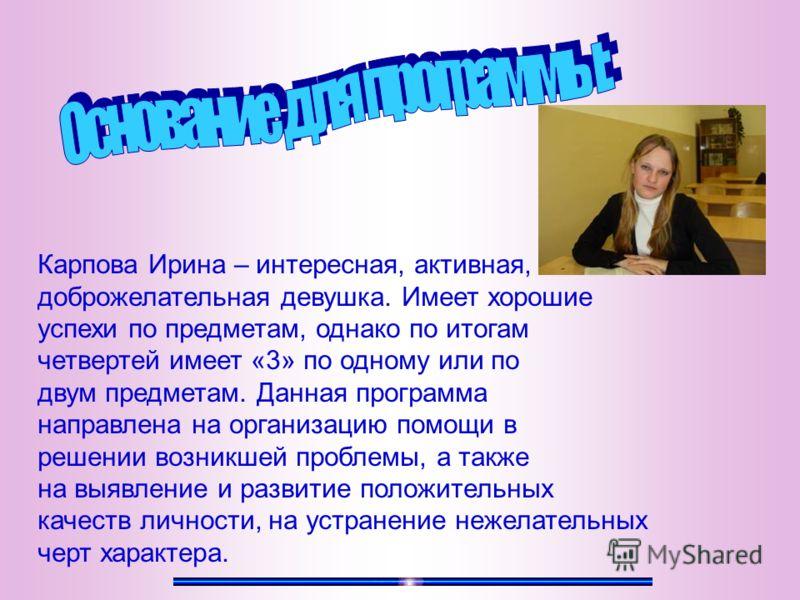 Карпова Ирина – интересная, активная, доброжелательная девушка. Имеет хорошие успехи по предметам, однако по итогам четвертей имеет «3» по одному или по двум предметам. Данная программа направлена на организацию помощи в решении возникшей проблемы, а