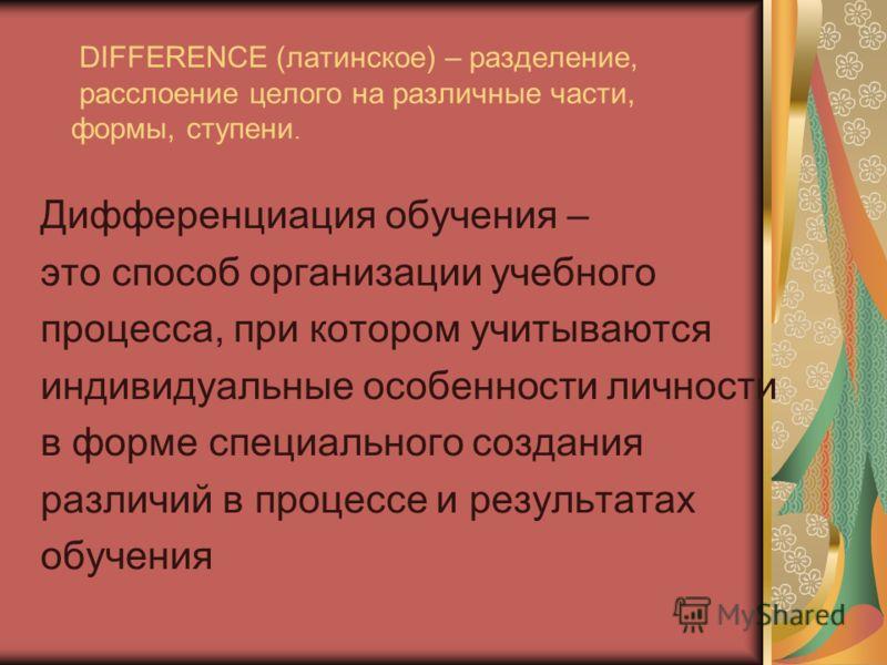 DIFFERENCE (латинское) – разделение, расслоение целого на различные части, формы, ступени. Дифференциация обучения – это способ организации учебного процесса, при котором учитываются индивидуальные особенности личности в форме специального создания р