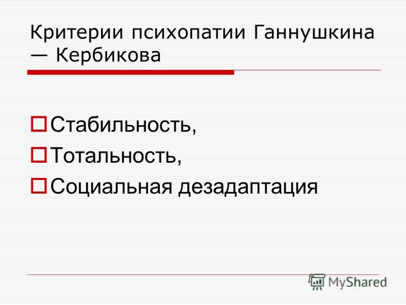 Критерии психопатии Ганнушкина Кербикова Стабильность, Тотальность, Социальная дезадаптация