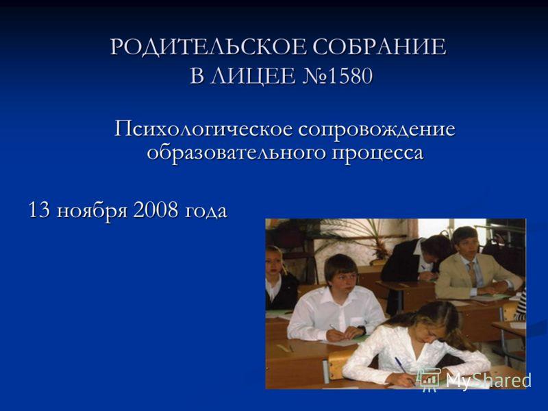 РОДИТЕЛЬСКОЕ СОБРАНИЕ В ЛИЦЕЕ 1580 Психологическое сопровождение образовательного процесса 13 ноября 2008 года