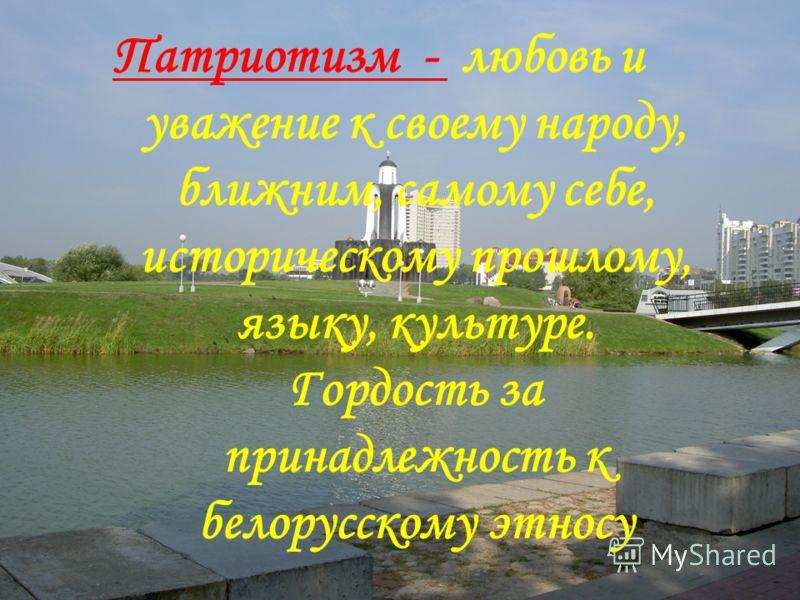 Патриотизм - любовь и уважение к своему народу, ближним, самому себе, историческому прошлому, языку, культуре. Гордость за принадлежность к белорусскому этносу