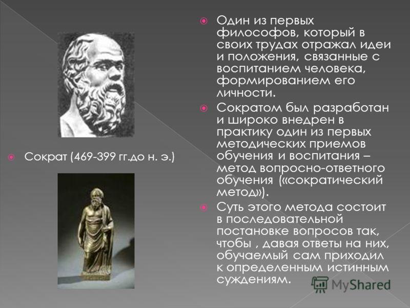 Сократ (469-399 гг.до н. э.) Один из первых философов, который в своих трудах отражал идеи и положения, связанные с воспитанием человека, формированием его личности. Сократом был разработан и широко внедрен в практику один из первых методических прие