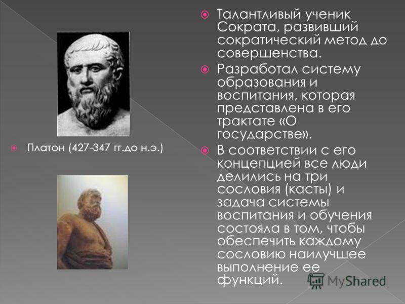 Платон (427-347 гг.до н.э.) Талантливый ученик Сократа, развивший сократический метод до совершенства. Разработал систему образования и воспитания, которая представлена в его трактате «О государстве». В соответствии с его концепцией все люди делились