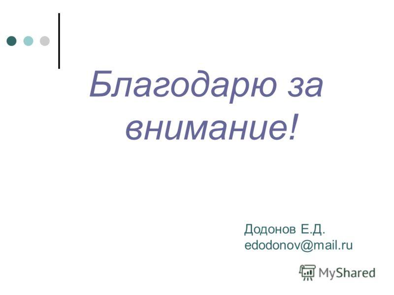 Благодарю за внимание! Додонов Е.Д. edodonov@mail.ru