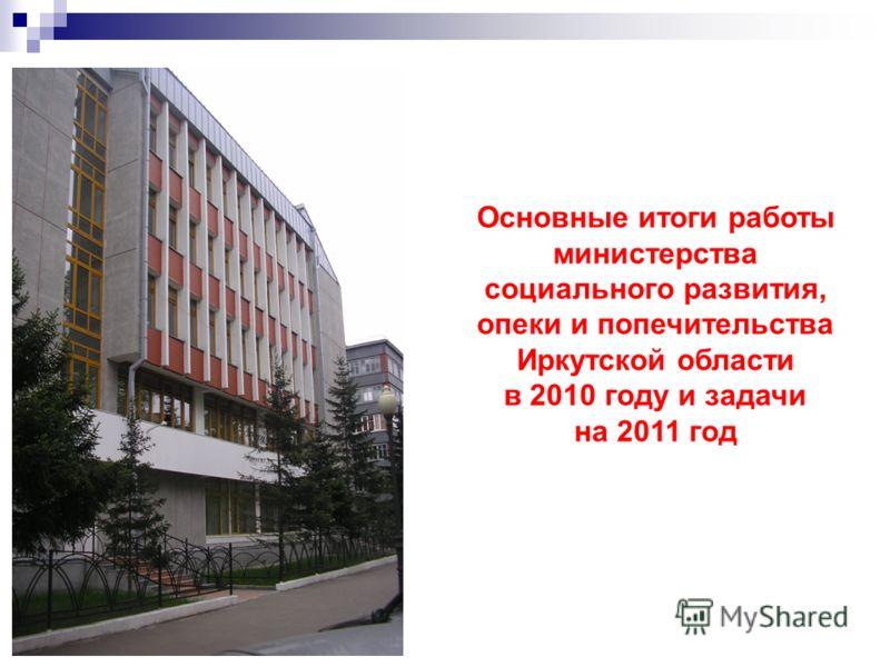 Основные итоги работы министерства социального развития, опеки и попечительства Иркутской области в 2010 году и задачи на 2011 год