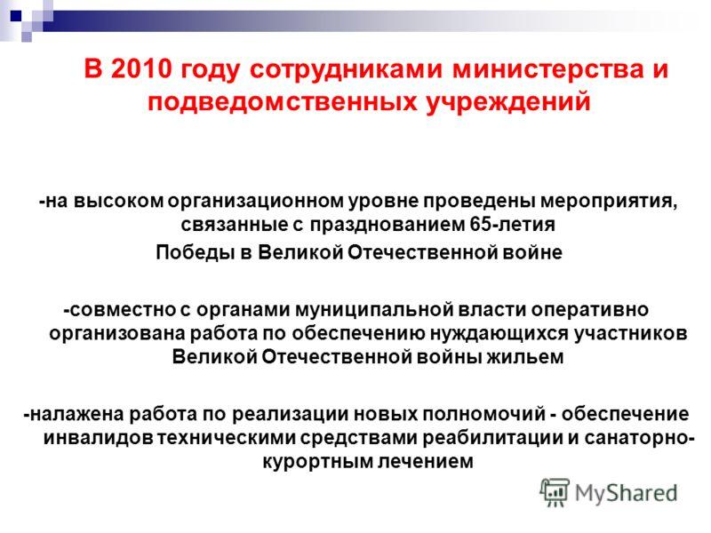 В 2010 году сотрудниками министерства и подведомственных учреждений -на высоком организационном уровне проведены мероприятия, связанные с празднованием 65-летия Победы в Великой Отечественной войне -совместно с органами муниципальной власти оперативн
