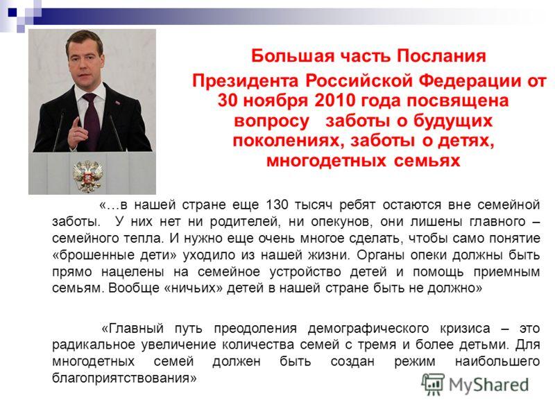 Большая часть Послания Президента Российской Федерации от 30 ноября 2010 года посвящена вопросу заботы о будущих поколениях, заботы о детях, многодетных семьях «…в нашей стране еще 130 тысяч ребят остаются вне семейной заботы. У них нет ни родителей,