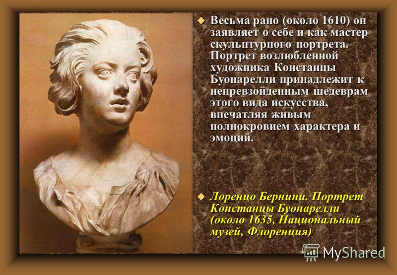 u Весьма рано (около 1610) он заявляет о себе и как мастер скульптурного портрета. Портрет возлюбленной художника Констанцы Буонарелли принадлежит к непревзойденным шедеврам этого вида искусства, впечатляя живым полнокровием характера и эмоций. u Лор