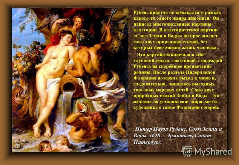 u Рубенс никогда не замыкался в рамках какого-то одного жанра живописи. Он написал многочисленные картины- аллегории. В аллегорической картине «Союз Земли и Воды» он прославляет союз двух природных стихий, без которых невозможна жизнь человека. u Эта