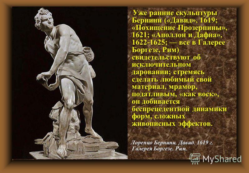 Уже ранние скульптуры Бернини («Давид», 1619; «Похищение Прозерпины», 1621; «Аполлон и Дафна», 1622-1625; все в Галерее Боргезе, Рим) свидетельствуют об исключительном даровании; стремясь сделать любимый свой материал, мрамор, податливым, «как воск»,