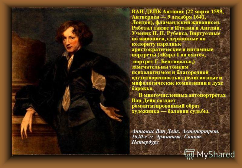 u ВАН ДЕЙК Антонис (22 марта 1599, Антверпен 9 декабря 1641, Лондон), фламандский живописец. Работал также в Италии и Англии. Ученик П. П. Рубенса. Виртуозные по живописи, сдержанные по колориту парадные аристократические и интимные портреты («Карл I