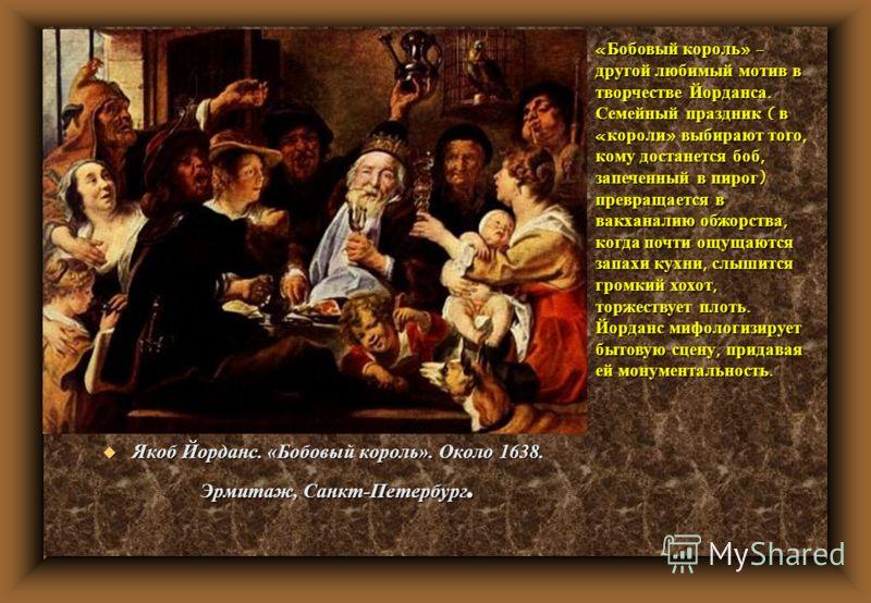 u Якоб Йорданс. «Бобовый король». Около 1638. Эрмитаж, Санкт-Петербург. «Бобовый король» - другой любимый мотив в творчестве Йорданса. Семейный праздник ( в «короли» выбирают того, кому достанется боб, запеченный в пирог) превращается в вакханалию об