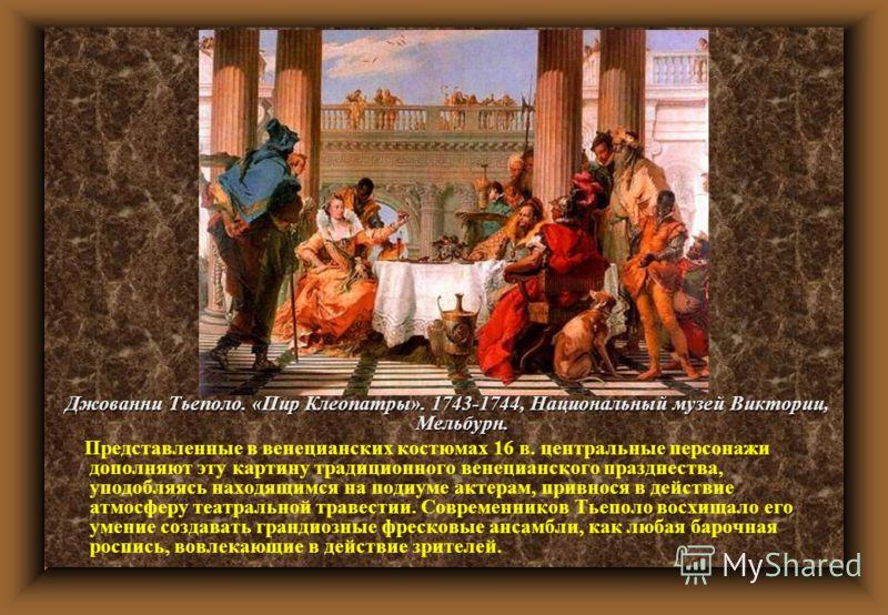 Джованни Тьеполо. «Пир Клеопатры». 1743-1744, Национальный музей Виктории, Мельбурн. Представленные в венецианских костюмах 16 в. центральные персонажи дополняют эту картину традиционного венецианского празднества, уподобляясь находящимся на подиуме